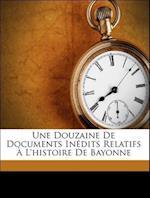 Une Douzaine de Documents Inedits Relatifs A L'Histoire de Bayonne af Philippe Tamizey De Larroque