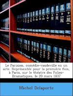 Le Parisien, Com Die-Vaudeville En Un Acte. Repr Sent E Pour La Premi Re Fois, Paris, Sur Le Th Atre Des Folies-Dramatiques, Le 20 Mars 1837 af Michel Delaporte
