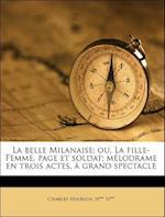 La Belle Milanaise; Ou, La Fille-Femme, Page Et Soldat; M Lodrame En Trois Actes, Grand Spectacle af Charles Henrion, H. H***