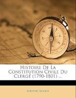 Histoire de La Constitution Civile Du Clerge (1790-1801) ... af Ludovic Sciout