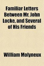 Familiar Letters Between Mr. John Locke, and Several of His Friends; In Which Are Explained, His Notions in His Essay Concerning Human Understanding, af William Molyneux