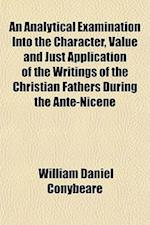An  Analytical Examination Into the Character, Value and Just Application of the Writings of the Christian Fathers During the Ante-Nicene Period. Bamp af William Daniel Conybeare