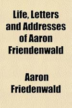Life, Letters and Addresses of Aaron Friendenwald af Aaron Friedenwald