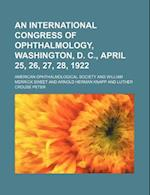 An International Congress of Ophthalmology, Washington, D. C., April 25, 26, 27, 28, 1922 af American Ophthalmological Society