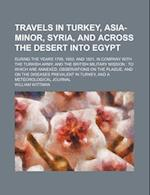 Travels in Turkey, Asia-Minor, Syria, and Across the Desert Into Egypt; During the Years 1799, 1800, and 1801, in Company with the Turkish Army, and t af William Wittman