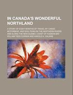 In Canada's Wonderful Northland; A Story of Eight Months of Travel by Canoe, Motorboat, and Dog-Team on the Northern Rivers and Along the New Quebec C af William Tees Curran