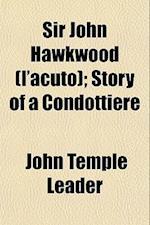 Sir John Hawkwood (L'Acuto); Story of a Condottiere af John Temple Leader