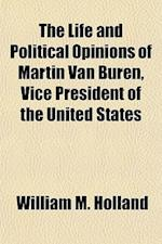 The Life and Political Opinions of Martin Van Buren, Vice President of the United States af William M. Holland