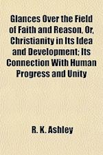Glances Over the Field of Faith and Reason, Or, Christianity in Its Idea and Development; Its Connection with Human Progress and Unity af R. K. Ashley