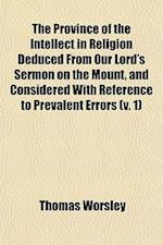The Province of the Intellect in Religion Deduced from Our Lord's Sermon on the Mount, and Considered with Reference to Prevalent Errors (Volume 1) af Thomas Worsley