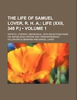 The Life of Samuel Lover, R. H. A. (Volume 1); Life (XXII, 348 P.). Artistic, Literary, and Musical, with Selections from His Unpublished Papers and C af William Bayle Bernard