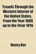 Travels Through the Western Interior of the United States, from the Year 1808 Up to the Ye[ar 1816; ]. with a Particular Description of a Great Pa[rt af Henry Ker