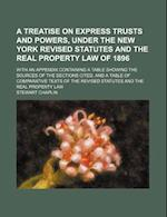 A   Treatise on Express Trusts and Powers, Under the New York Revised Statutes and the Real Property Law of 1896; With an Appendix Containing a Table af Stewart Chaplin