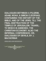 Dialogues Between a Pilgrim, Adam, Noah, & Simon Cleophas, Containing the History of the Bible, and of the Jews, Till the Final Destruction of the Tem