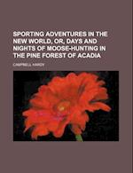 Sporting Adventures in the New World, Or, Days and Nights of Moose-Hunting in the Pine Forest of Acadia Volume 2 af Campbell Hardy