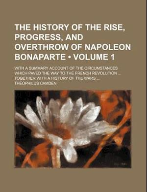 Bog, paperback The History of the Rise, Progress, and Overthrow of Napoleon Bonaparte (Volume 1); With a Summary Account of the Circumstances Which Paved the Way to af Theophilus Camden