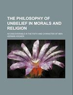 The Philosophy of Unbelief in Morals and Religion; As Discoverable in the Faith and Character of Men af Herman Hooker
