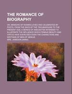 The Romance of Biography (Volume 1); Or, Memoirs of Women Loved and Celebrated by Poets, from the Days of the Troubadours to the Present Age a Series
