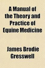 A Manual of the Theory and Practice of Equine Medicine af James Brodie Gresswell