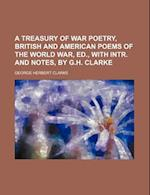 A Treasury of War Poetry, British and American Poems of the World War, Ed., with Intr. and Notes, by G.H. Clarke af George Herbert Clarke