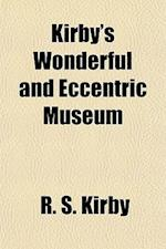 Kirby's Wonderful and Eccentric Museum; Or, Magazine of Remarkable Characters. Including All the Curiosities of Nature and Art, from the Remotest Peri af R. S. Kirby