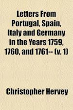 Letters from Portugal, Spain, Italy and Germany in the Years 1759, 1760, and 1761-- (Volume 1) af Christopher Hervey