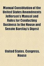 Manual Constitution of the United States Amendments Jefferson's Manual and Rules for Conducting Business in the House and Senate Barclay's Digest