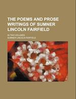 The Poems and Prose Writings of Sumner Lincoln Fairfield (Volume 1); In Two Volumes