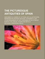 The Picturesque Antiquities of Spain; Described in a Series of Letters, with Illustrations, Representing Moorish Palaces, Cathedrals, and Other Monume af Nathaniel Armstrong Wells