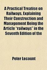 "A Practical Treatise on Railways, Explaining Their Construction and Management Being the Article ""Railways"" in the Seventh Edition of the af Peter Lecount"