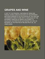 Grapes and Wine; A Visit to the Principal Vineyards of Spain and France Giving a Minute Account of the Different Methods Pursued in the Cultivation of af James Busby
