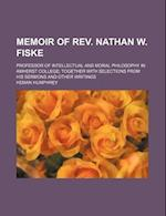 Memoir of REV. Nathan W. Fiske; Professor of Intellectual and Moral Philosophy in Amherst College Together with Selections from His Sermons and Other af Heman Humphrey, Unknown Author