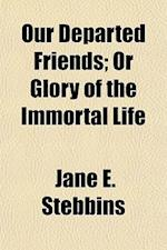 Our Departed Friends; Or Glory of the Immortal Life af Jane E. Stebbins