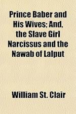 Prince Baber and His Wives; And, the Slave Girl Narcissus and the Nawab of Lalput af William St Clair
