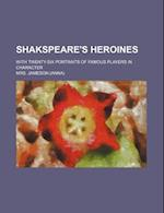 Shakspeare's Heroines; With Twenty-Six Portraits of Famous Players in Character
