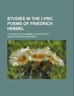 Studies in the Lyric Poems of Friedrich Hebbel; The Sensuous in Hebbel's Lyric Poetry af Albert Edward Gubelmann