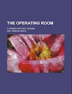 The Operating Room; A Primer for Pupil Nurses af Amy Armour Smith