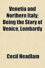 Venetia and Northern Italy; Being the Story of Venice, Lombardy & Emilia