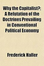 Why the Capitalist?; A Refutation of the Doctrines Prevailing in Conventional Political Economy af Frederick Haller