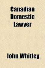 Canadian Domestic Lawyer; With Plain and Simple Instructions for the Merchant, Farmer, & Mechanic, to Enable Them to Transact Their Business According af John Whitley