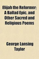 Elijah the Reformer; A Ballad Epic, and Other Sacred and Religious Poems af George Lansing Taylor