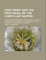 How Christ Said the First Mass, Or, the Lord's Last Supper; The Rites and Ceremonies, the Ritual and Liturgy, the Forms of Divine Worship Christ Obser af James Luke Meagher