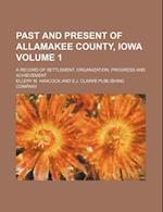 Past and Present of Allamakee County, Iowa Volume 1; A Record of Settlement, Organization, Progress and Achievement af Ellery M. Hancock