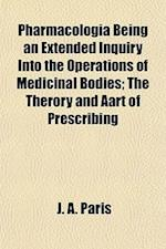 Pharmacologia Being an Extended Inquiry Into the Operations of Medicinal Bodies; The Therory and Aart of Prescribing af J. A. Paris