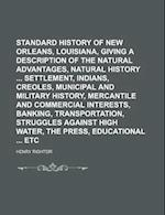 Standard History of New Orleans, Louisiana, Giving a Description of the Natural Advantages, Natural History Settlement, Indians, Creoles, Municipal an af Henry Rightor