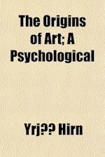 The Origins of Art; A Psychological & Sociological Inquiry af Yrjo Hirn, Yrj Hirn