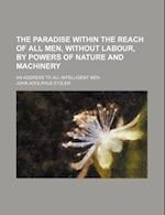 The Paradise Within the Reach of All Men, Without Labour, by Powers of Nature and Machinery; An Address to All Intelligent Men af John Adolphus Etzler