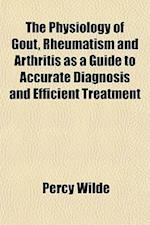 The Physiology of Gout, Rheumatism and Arthritis as a Guide to Accurate Diagnosis and Efficient Treatment af Percy Wilde