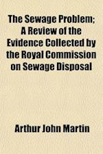 The Sewage Problem, a Review of the Evidence Collected by the Royal Commission on Sewage Disposal af Arthur John Martin