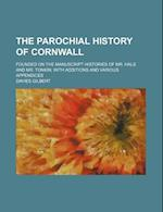 The Parochial History of Cornwall (Volume 1); Founded on the Manuscript Histories of Mr. Hals and Mr. Tonkin with Additions and Various Appendices af Davies Gilbert